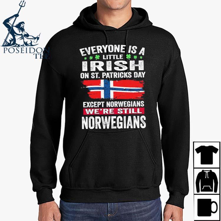 Everyone Is A Little Irish On St Patricks Day Except Norwegians We're Still Norwegians Shirt Hoodie