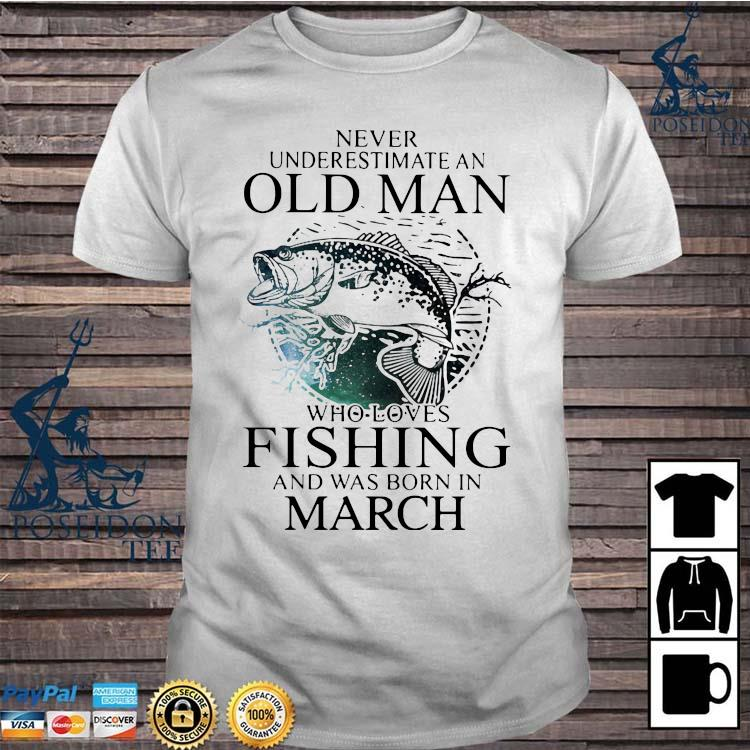 Never Underestimate An Old Man Who Loves Fishing And Was Born In March Shirt