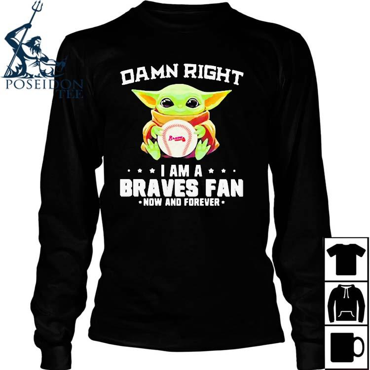 Damn Right I Am A Braves Fan Now And Forever Baby Yoda Shirt Long Sleeved