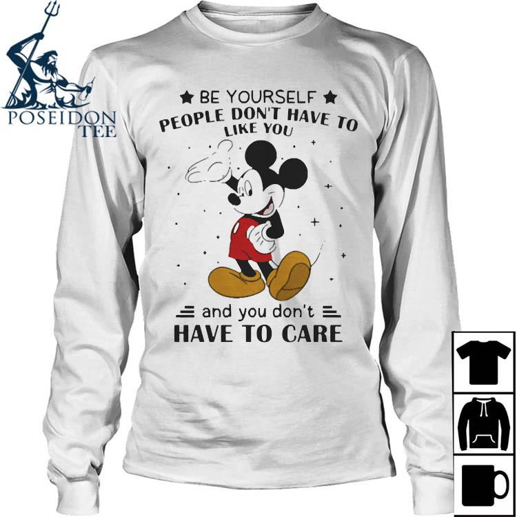 Be Yourself People Don't Have To Like And You Don't Have To Care Mickey Mouse Shirt Long Sleeved