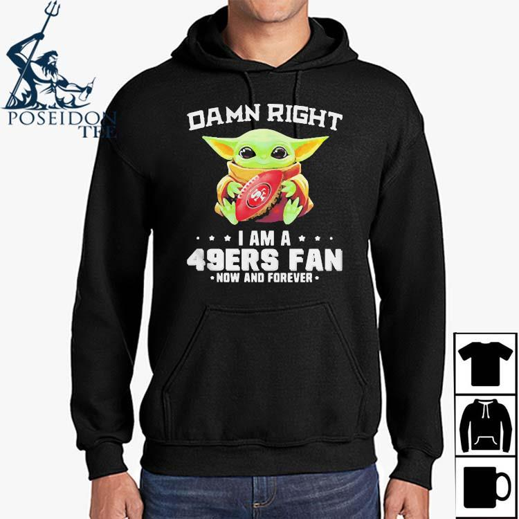 Damn Right I Am A 49ers Fan Now And Forever Baby Yoda Shirt Hoodie