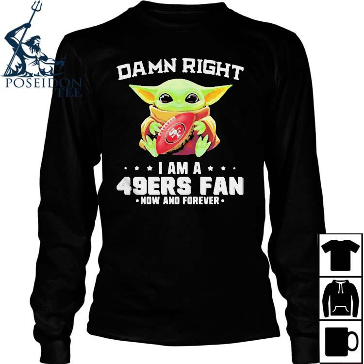 Damn Right I Am A 49ers Fan Now And Forever Baby Yoda Shirt Long Sleeved