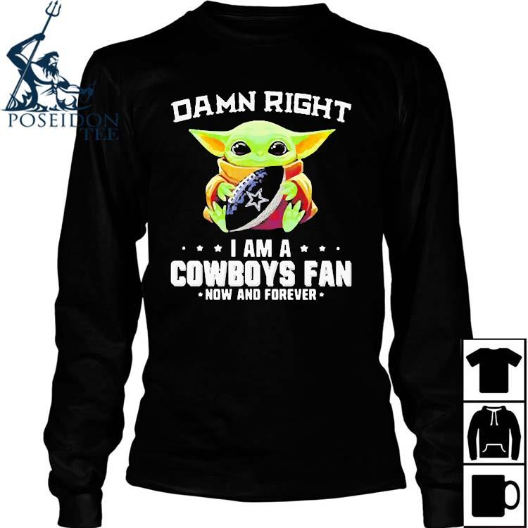 Damn Right I Am A Cowboys Fan Now And Forever Baby Yoda Shirt Long Sleeved