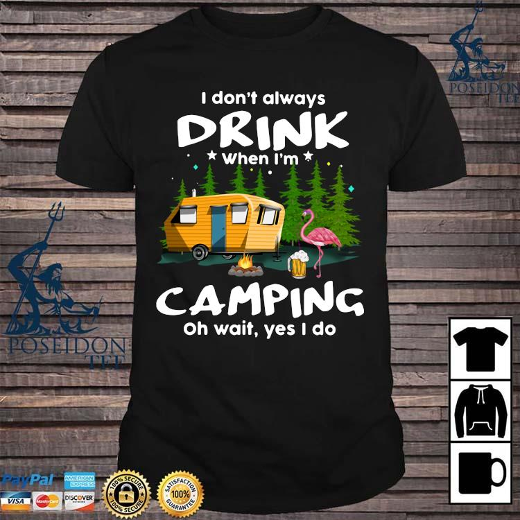 I Don't Always Drink When I'm Camping Oh Wait Yes I Do Flamingo Shirt