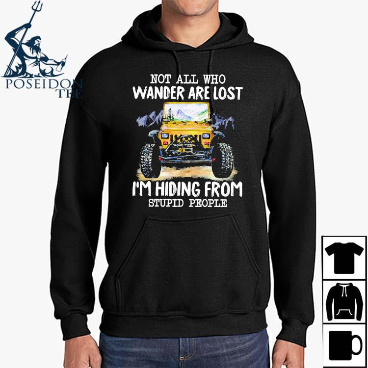 Jeep Not All Who Wander Are Lost I'm Hiding From Stupid People Shirt Hoodie