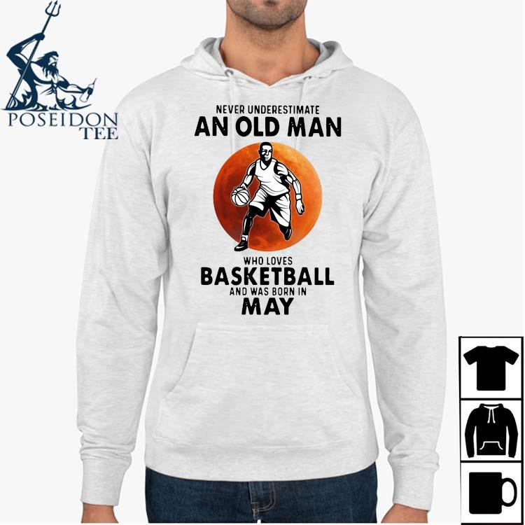 Never Underestimate An Old Man Who Loves Basketball And Was Born In May Shirt Hoodie