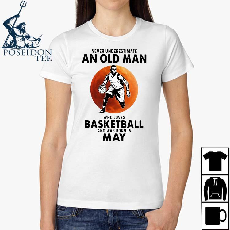 Never Underestimate An Old Man Who Loves Basketball And Was Born In May Shirt Ladies Shirt