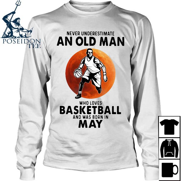 Never Underestimate An Old Man Who Loves Basketball And Was Born In May Shirt Long Sleeved