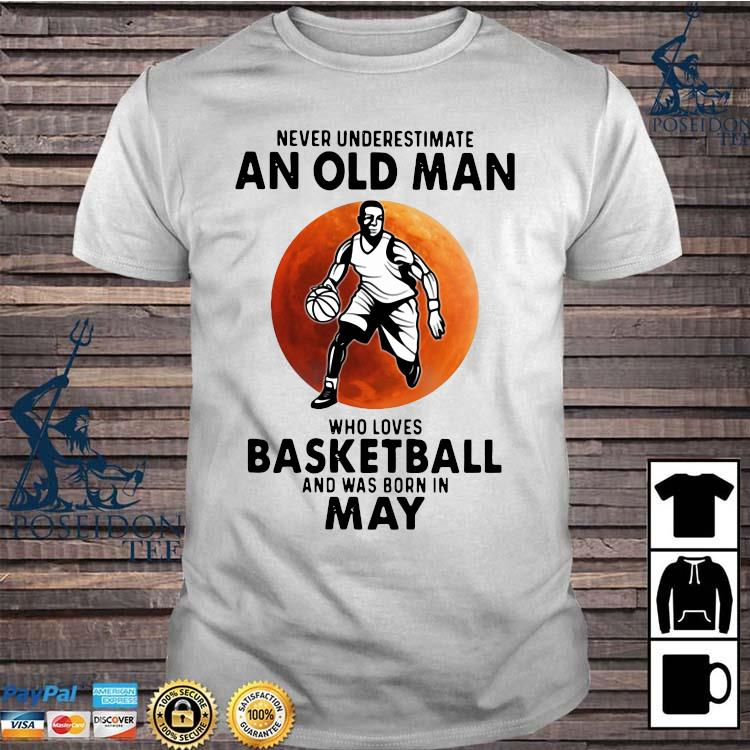 Never Underestimate An Old Man Who Loves Basketball And Was Born In May Shirt