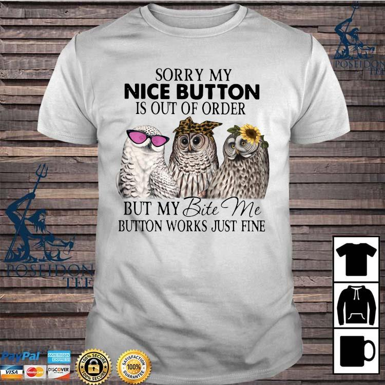 Owl Sorry My Nice Button Is Out Of Order But My Bite Me Button Works Just Fine Shirt