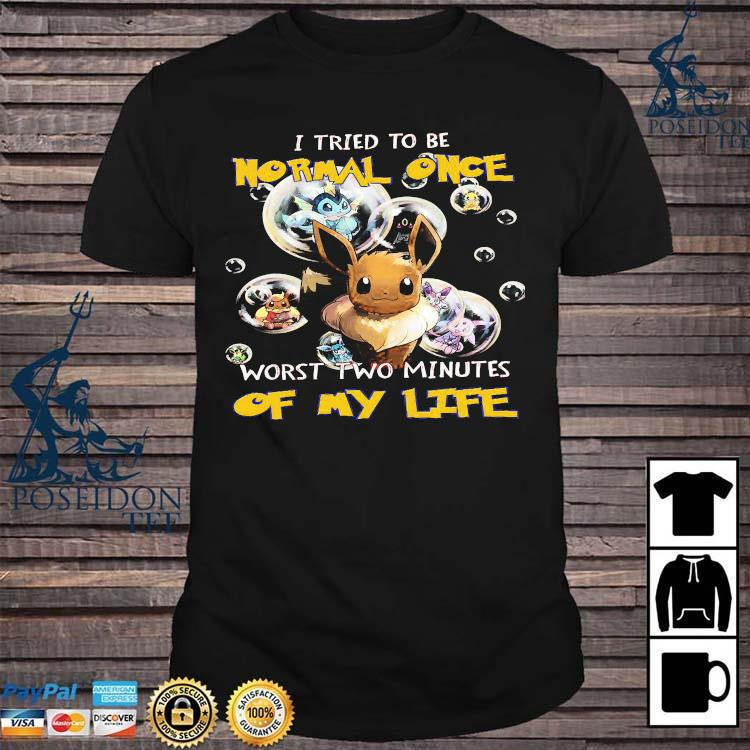 Pokemon I Tried To Be Normal Once Worst Two Minutes Of My Life Shirt