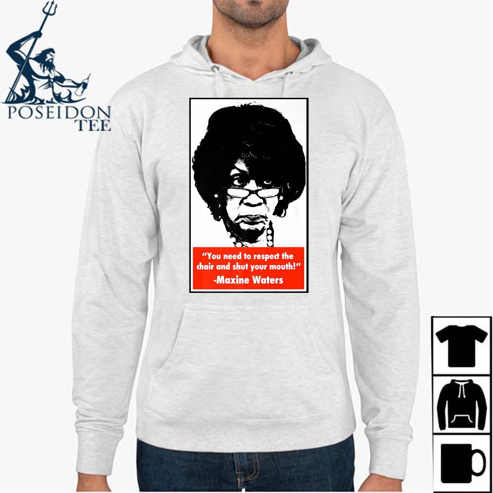 You Need To Respect The Chair And Shut Your Mouth Maxine Waters Shirt Hoodie