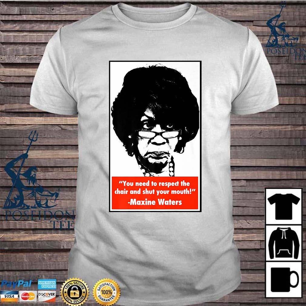 You Need To Respect The Chair And Shut Your Mouth Maxine Waters Shirt