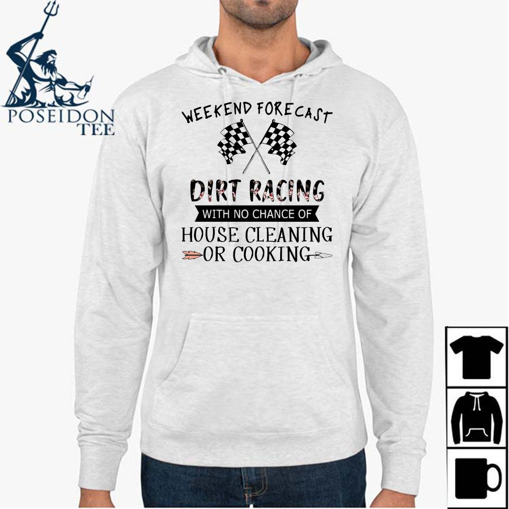 Weekend Forecast Dirt Racing With No Chance Of House Cleaning Or Cooking Shirt Hoodie