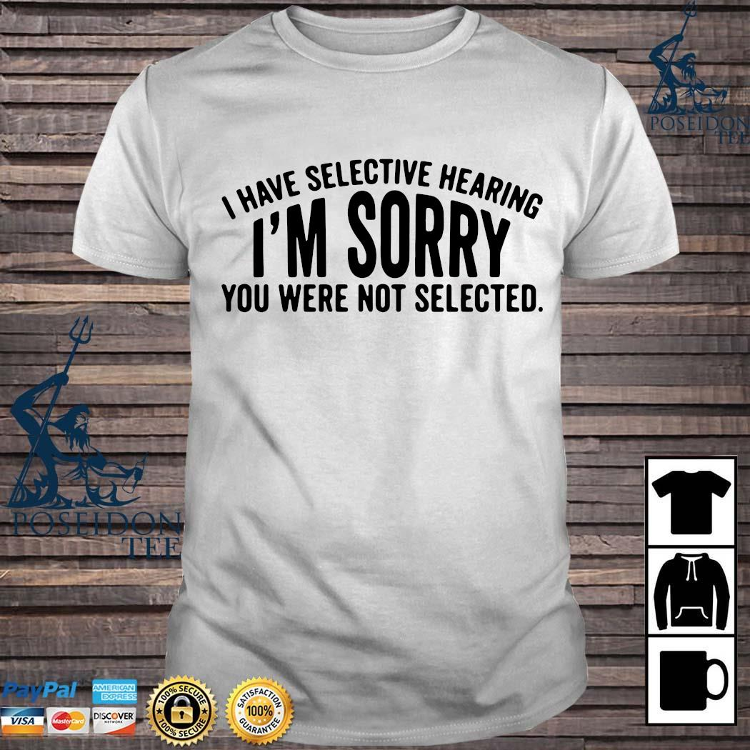 I Have Selective Hearing I'm Sorry You Were Not Selected Shirt