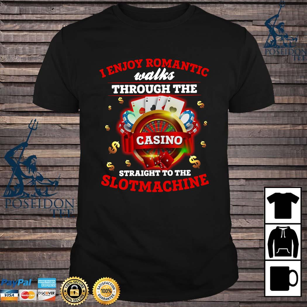 I Enjoy Romantic Walks Through The Casino Straight To The Slot Machine Shirt