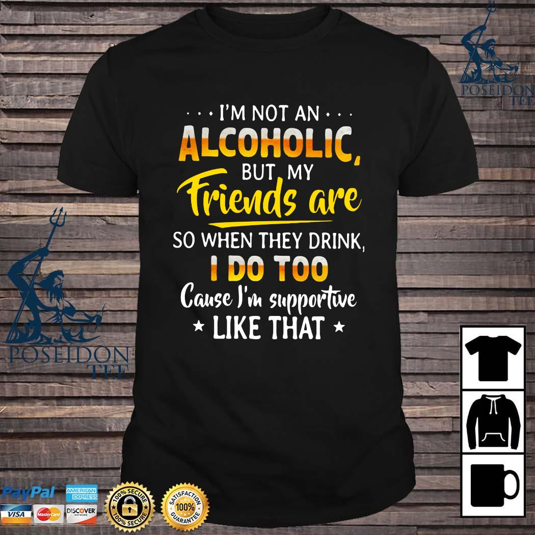 I'm Not An Alcoholic But My Friends Are Wo When They Drink I Do Too Cause I'm Supportive Like That Shirt