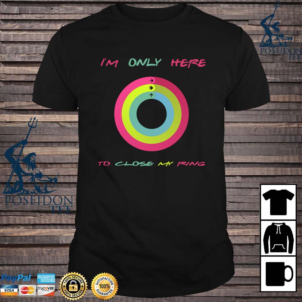 I'm Only Here To Close My Ring Shirt