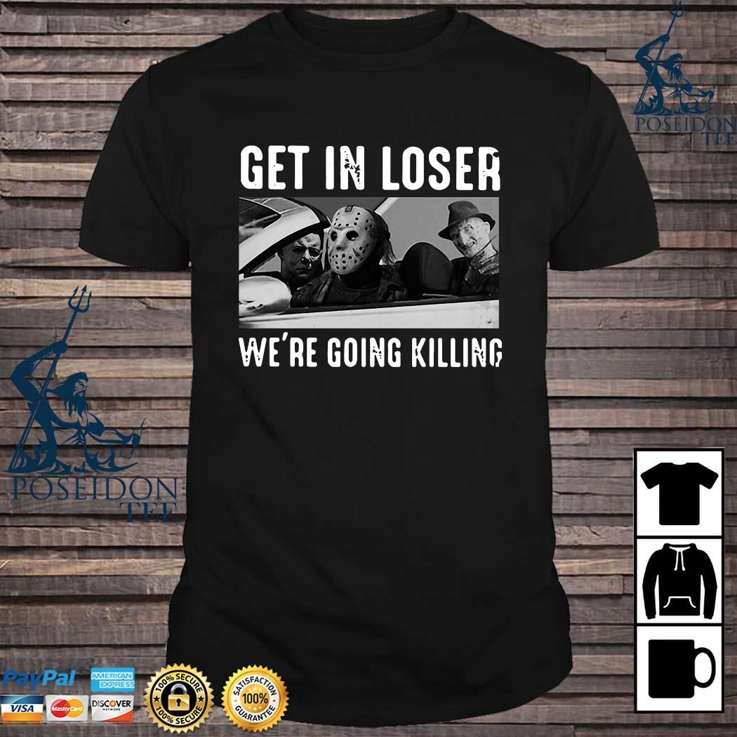 Horror Movie Character Get In Loser We're Going Killing Shirt