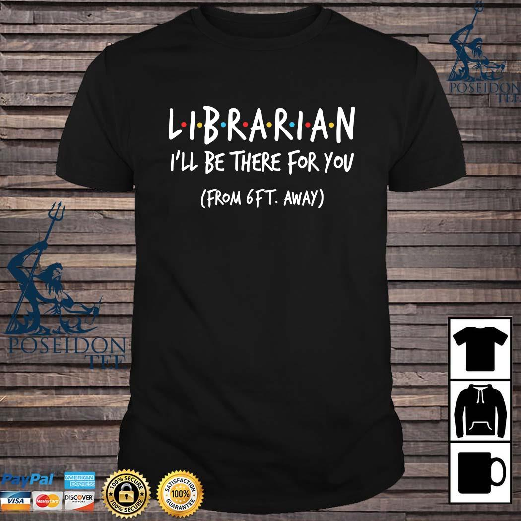 Librarian I'll Be There For You From 6ft Away Shirt