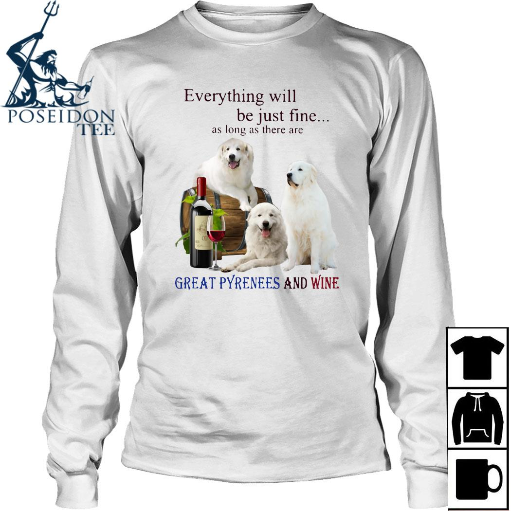 Everything Will Be Just Fine As Long As There Are Great Pyrenees And Wine Shirt Long Sleeved