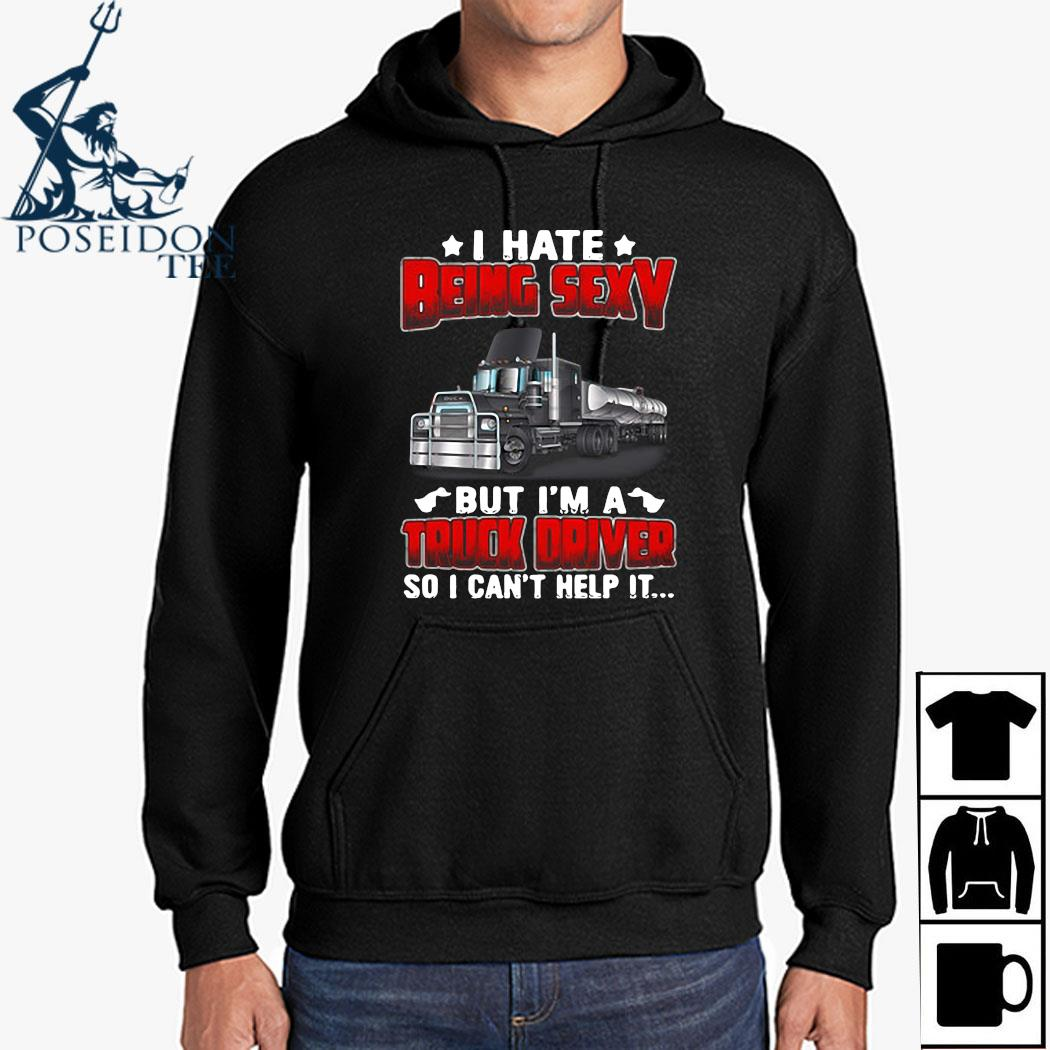Hate Being Sexy But I'm A Truck Driver So I Can't Help It Shirt Hoodie