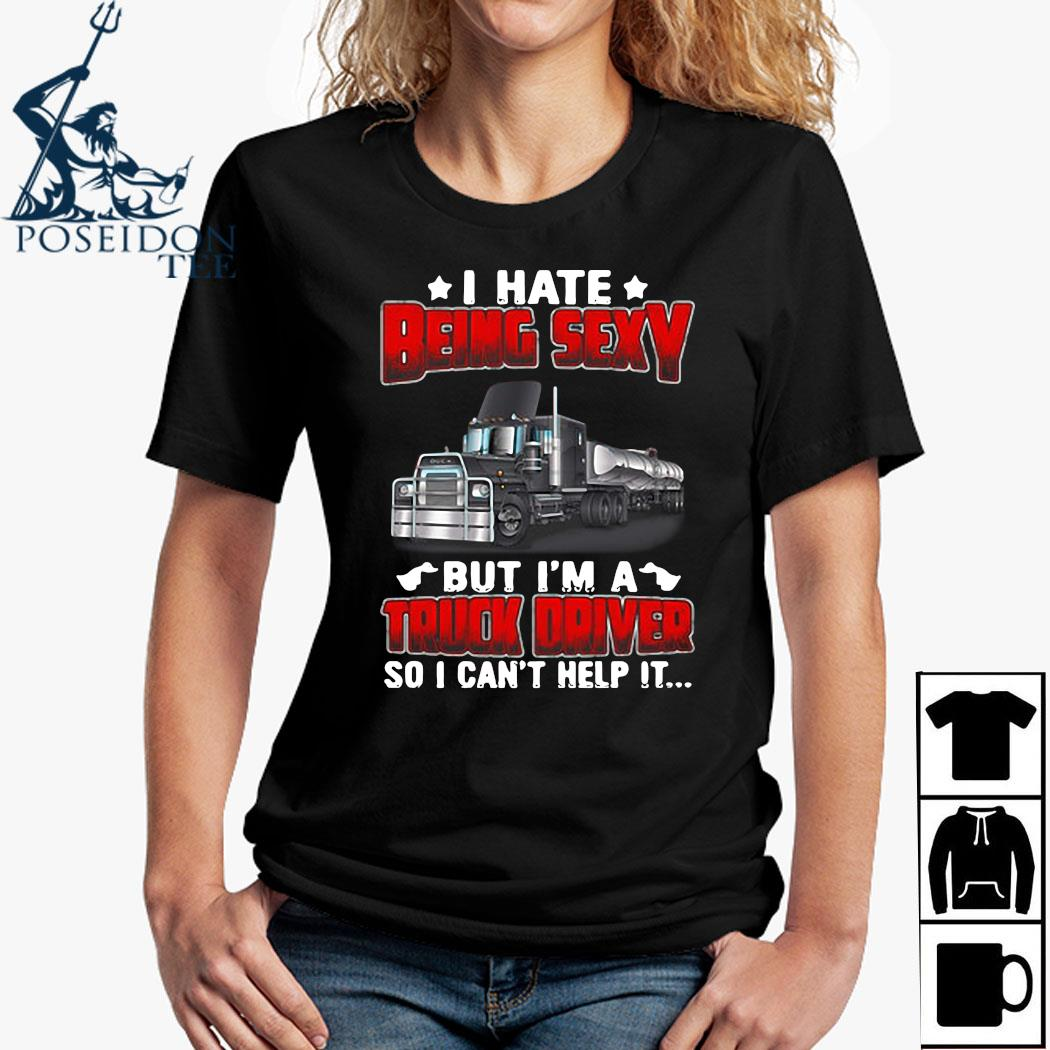 Hate Being Sexy But I'm A Truck Driver So I Can't Help It Shirt Ladies Shirt