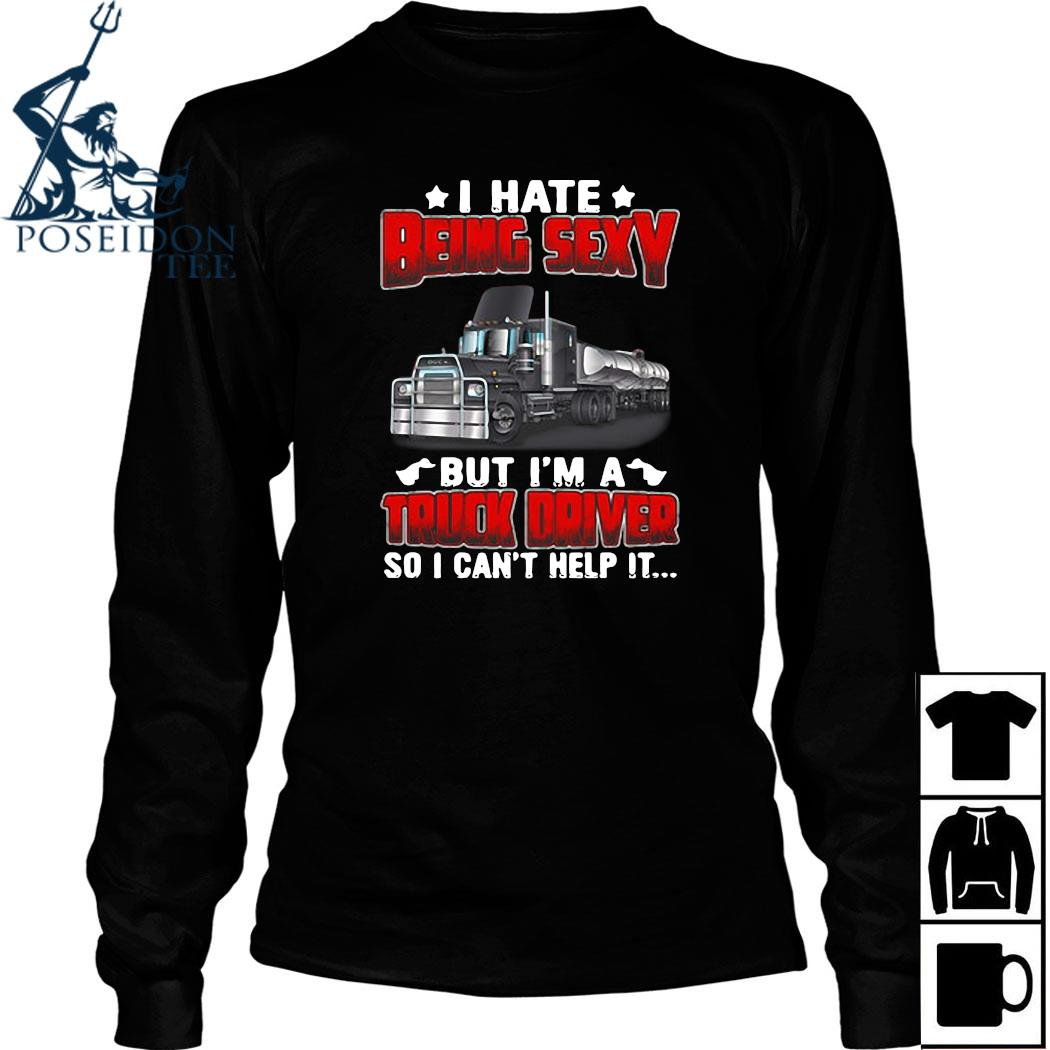 Hate Being Sexy But I'm A Truck Driver So I Can't Help It Shirt Long Sleeved