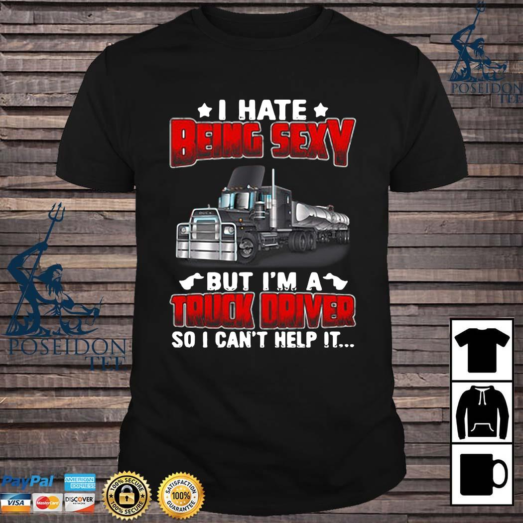 Hate Being Sexy But I'm A Truck Driver So I Can't Help It Shirt