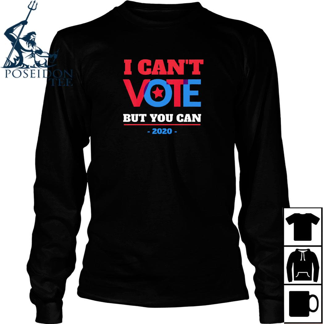 I Can't Vote But You Can Election 2020 Shirt Long Sleeved