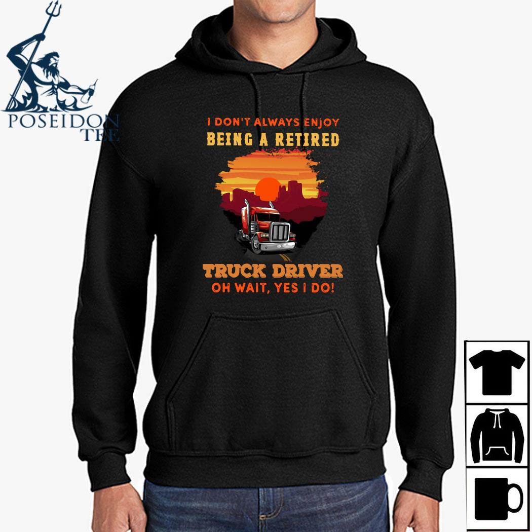 I Don't Always Enjoy Being A Retired Truck Driver Oh Wait Yes I Do Shirt Hoodie