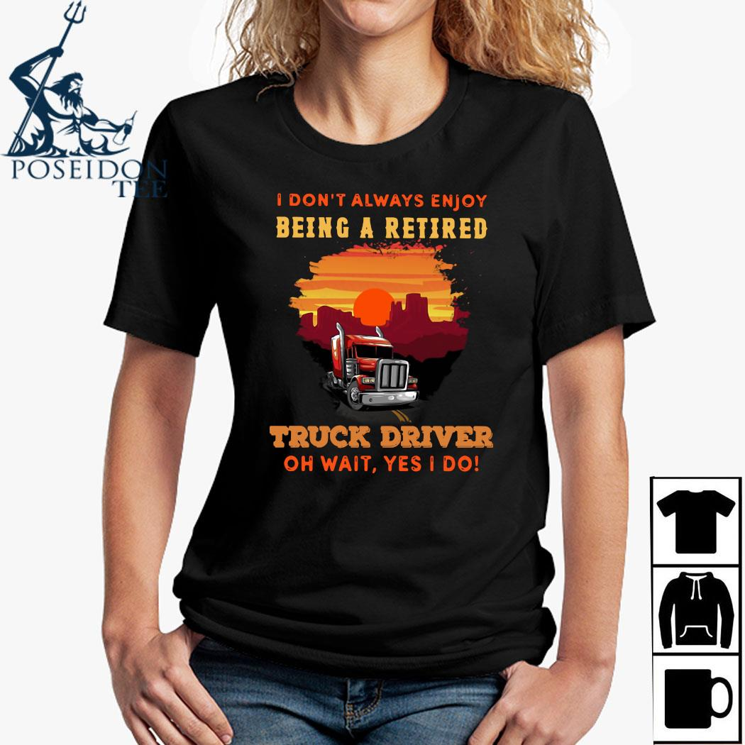 I Don't Always Enjoy Being A Retired Truck Driver Oh Wait Yes I Do Shirt Ladies Shirt