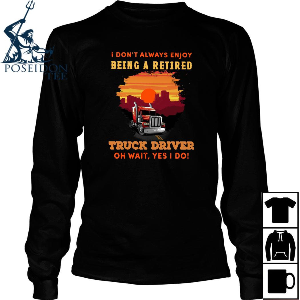 I Don't Always Enjoy Being A Retired Truck Driver Oh Wait Yes I Do Shirt Long Sleeved