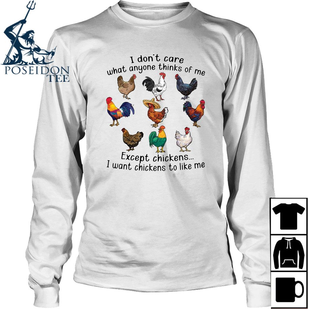 I Don't Care What Anyone Thinks Of Me Except Chickens I Want Chickens To Like Me Shirt Long Sleeved