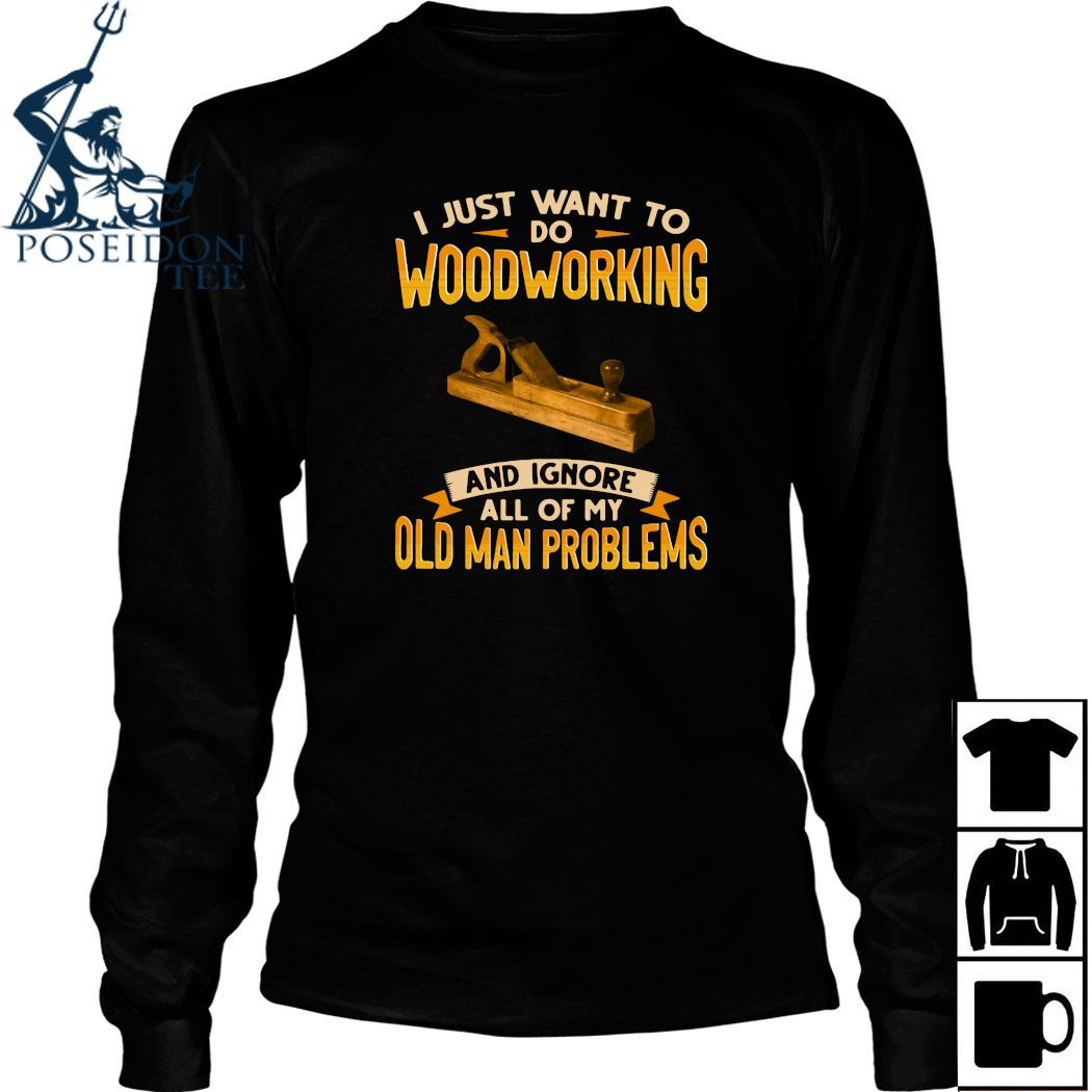 I Just Want To Do Woodworking And Ignore All Of My Old Man Problems Shirt Long Sleeved