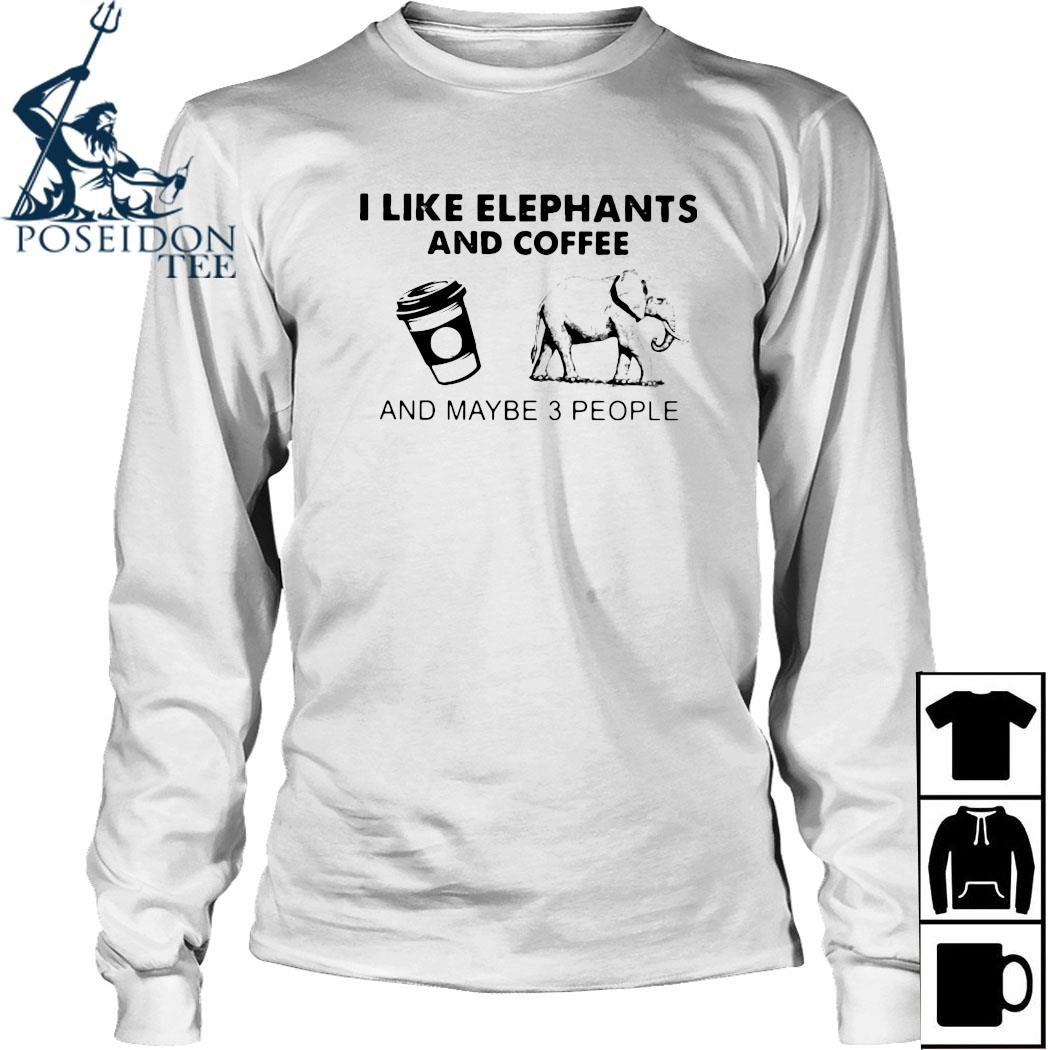 I Like Elephants And Coffee And Maybe 3 People Shirt Long Sleeved