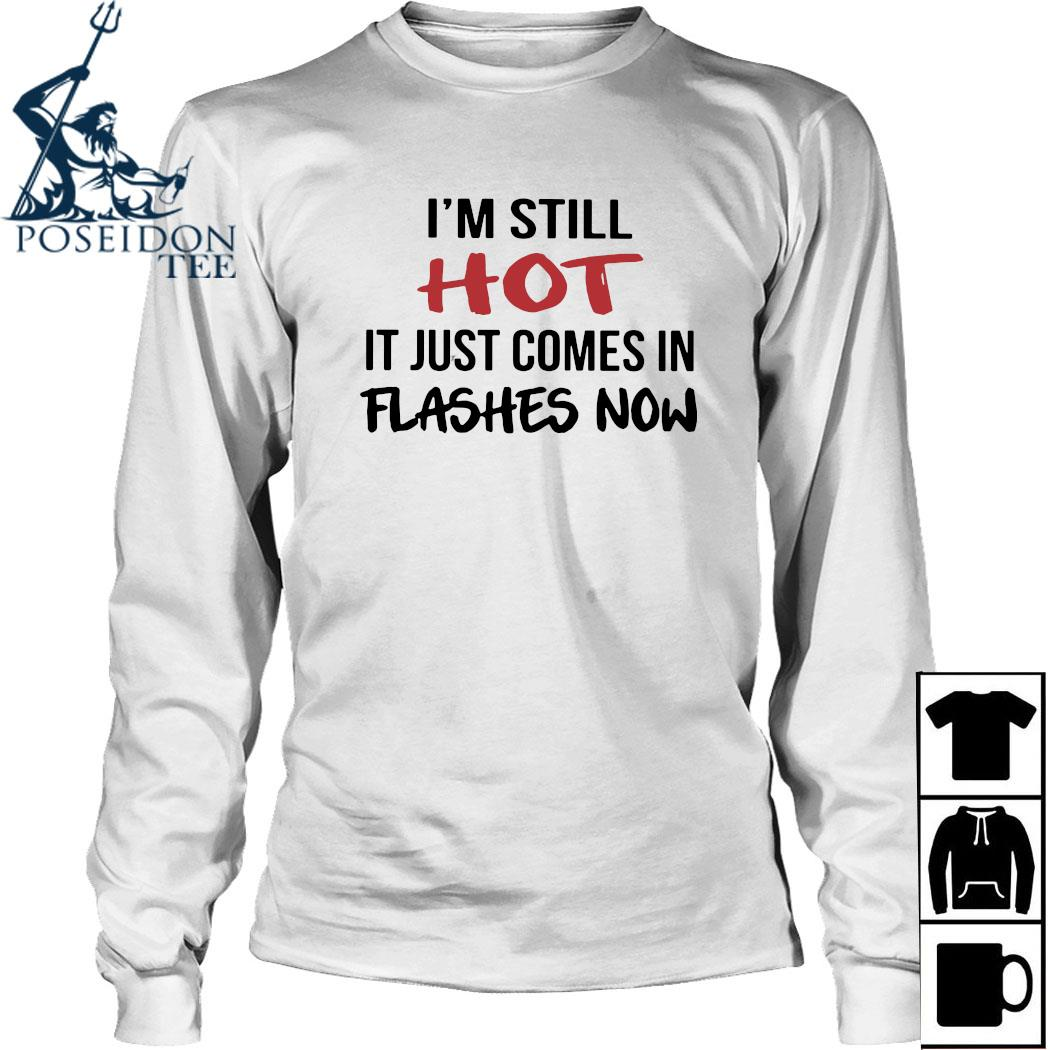 I'm Still Hot It Just Comes In Flashes Now Shirt Long Sleeved