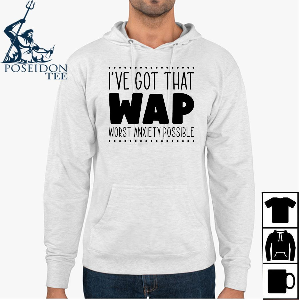 I've Got That Wap Worst Anxiety Possible Shirt Hoodie