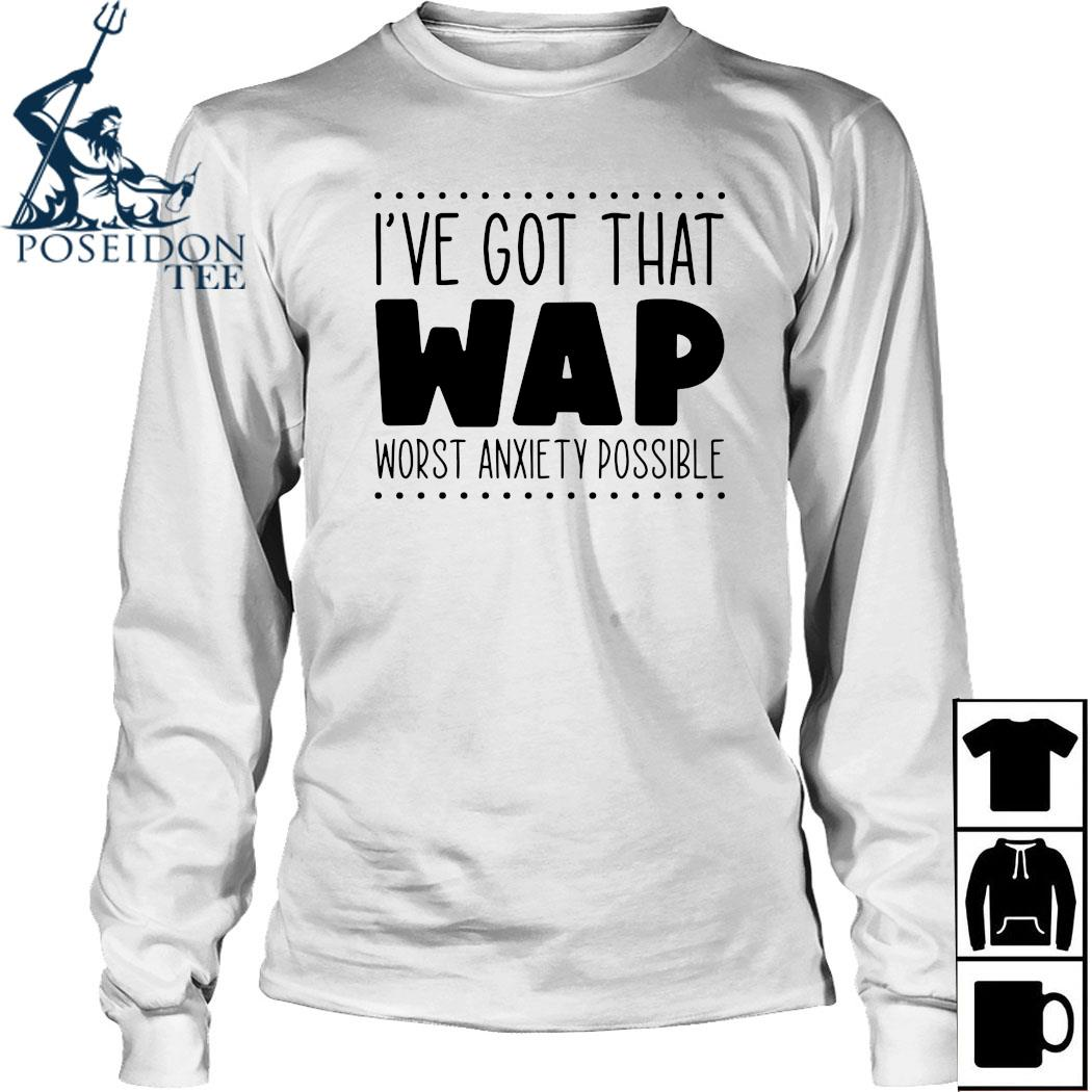 I've Got That Wap Worst Anxiety Possible Shirt Long Sleeved
