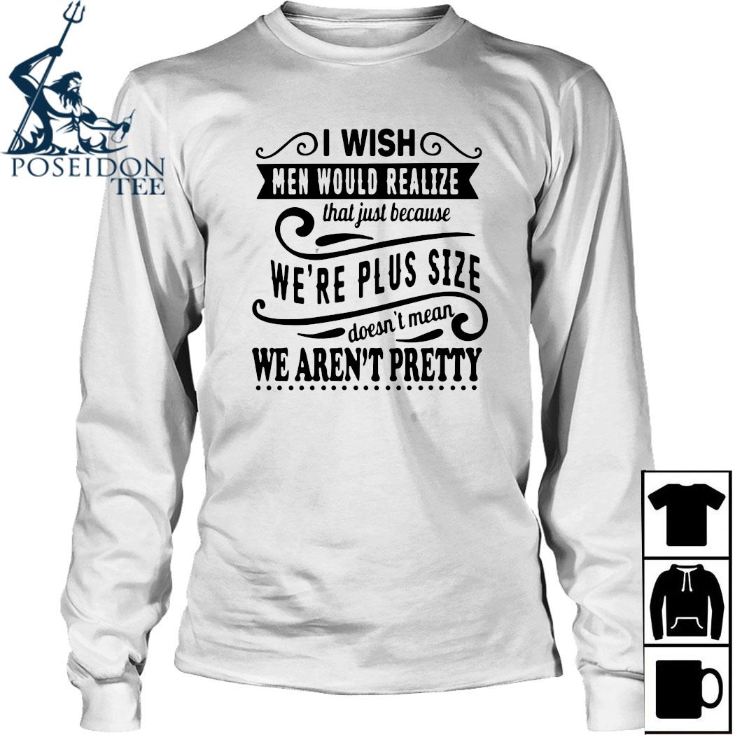 I Wish Men Would Realize That Just Because We're Plus Size Doesn't Mean We Aren't Pretty Shirt Long Sleeved