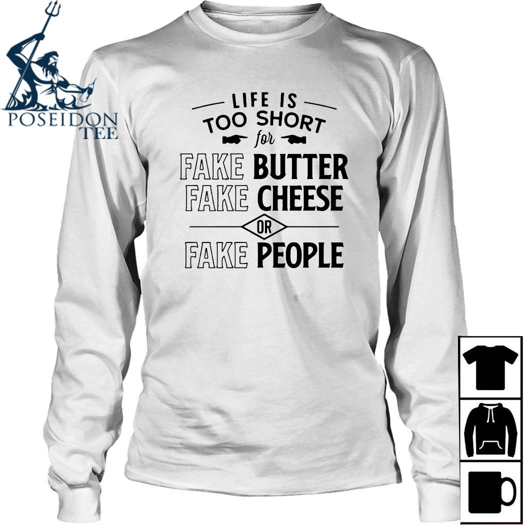 Life Is Too Short For Fake Butter Fake Cheese Or Fake People Shirt Long Sleeved