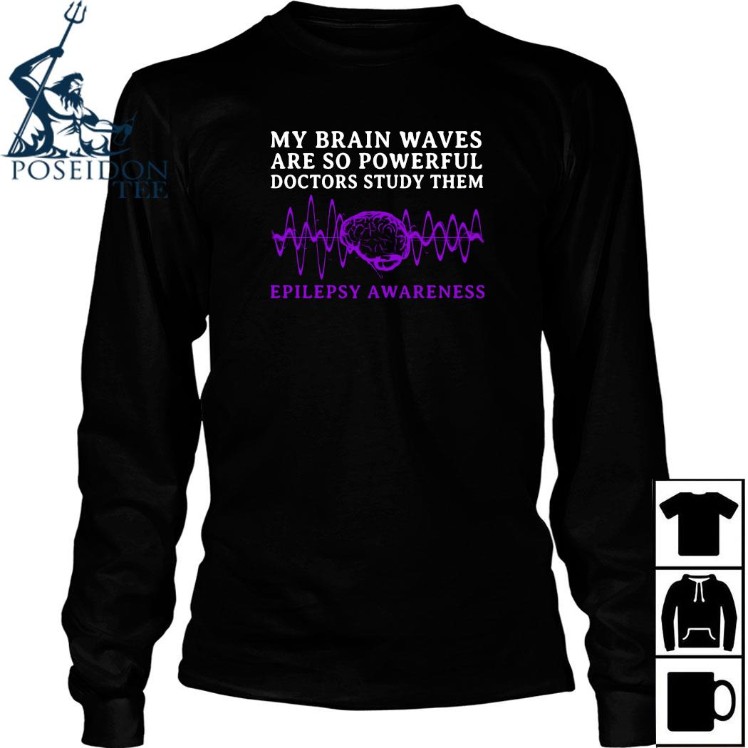 My Brain Waves Are So Powerful Doctors Study Them Epilepsy Awareness Shirt Long Sleeved