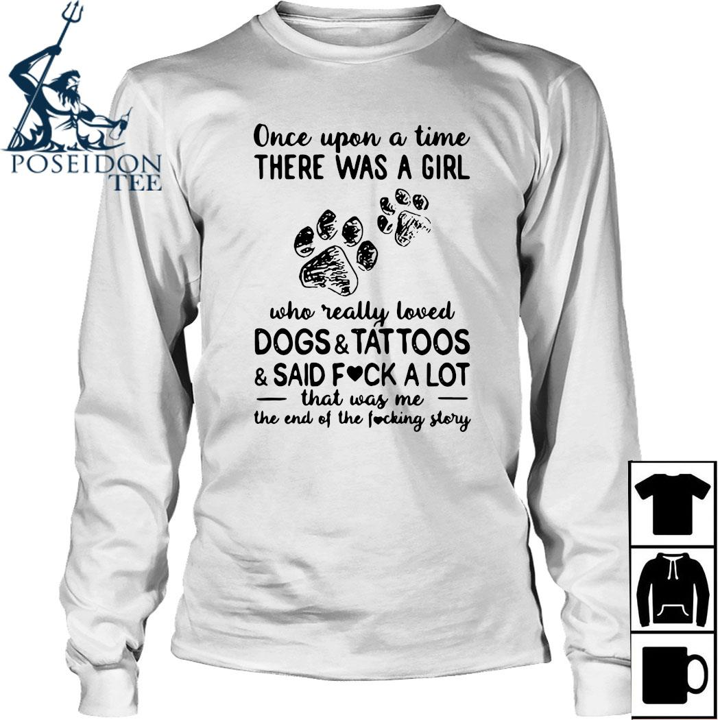 Once Upon Time There Was A Girl Who Really Loved Dogs And Tattoos And Said Fuck A Lot That Was Me The End Of The Fucking Story Shirt Long Sleeved