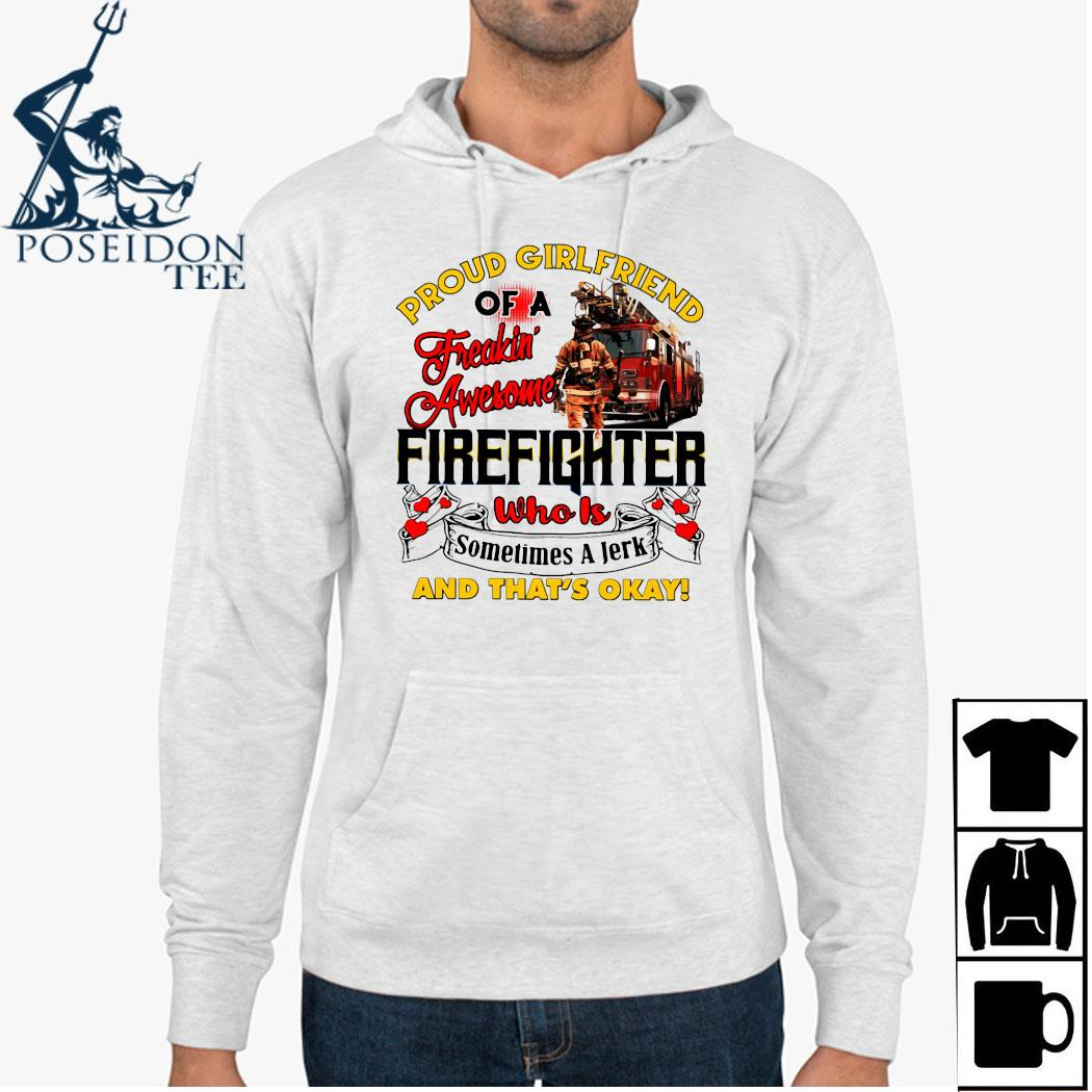 Proud Girlfriend Of A Freaking Awesome Firefighter Who Is Sometimes A Jerk And That's Okay Shirt Hoodie