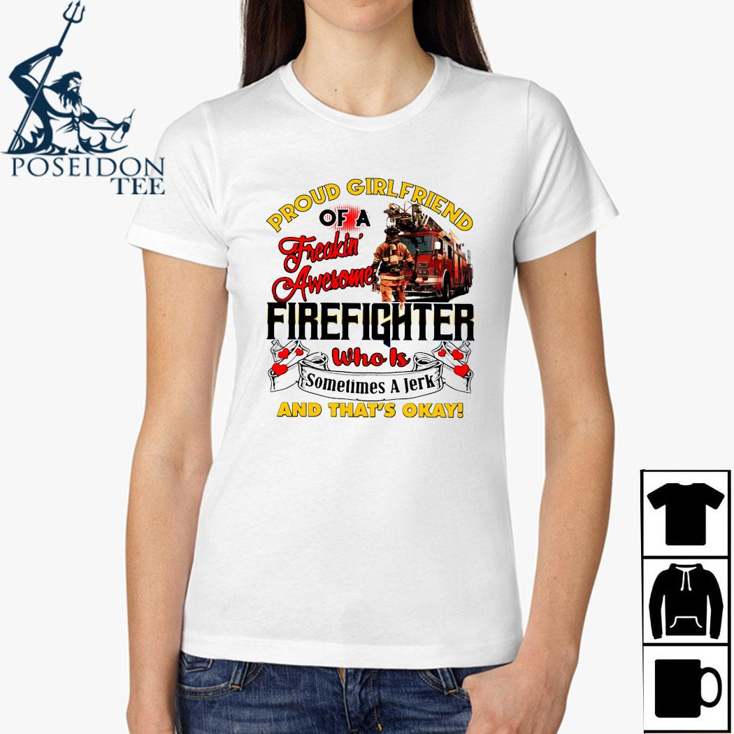 Proud Girlfriend Of A Freaking Awesome Firefighter Who Is Sometimes A Jerk And That's Okay Shirt Ladies Shirt