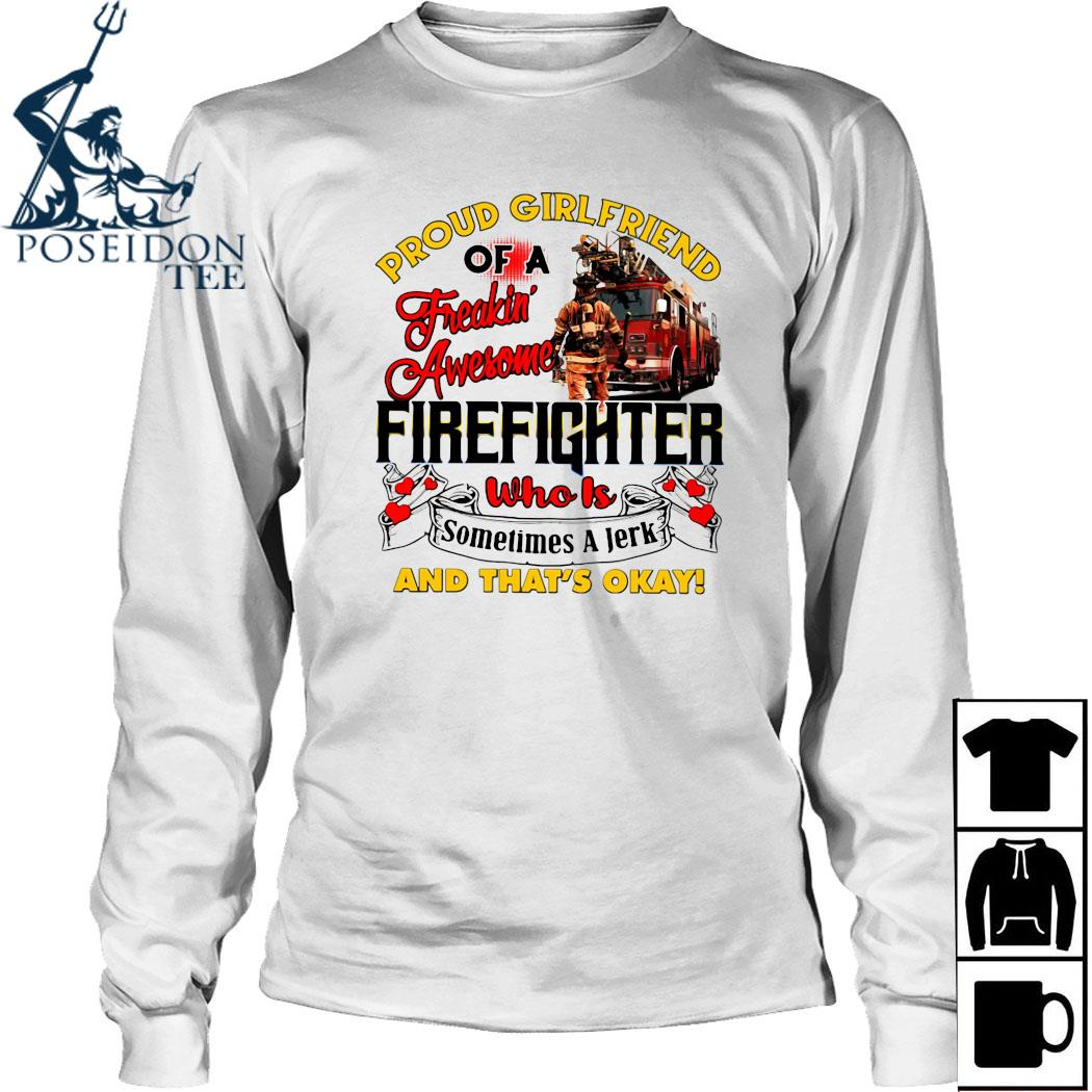 Proud Girlfriend Of A Freaking Awesome Firefighter Who Is Sometimes A Jerk And That's Okay Shirt Long Sleeved