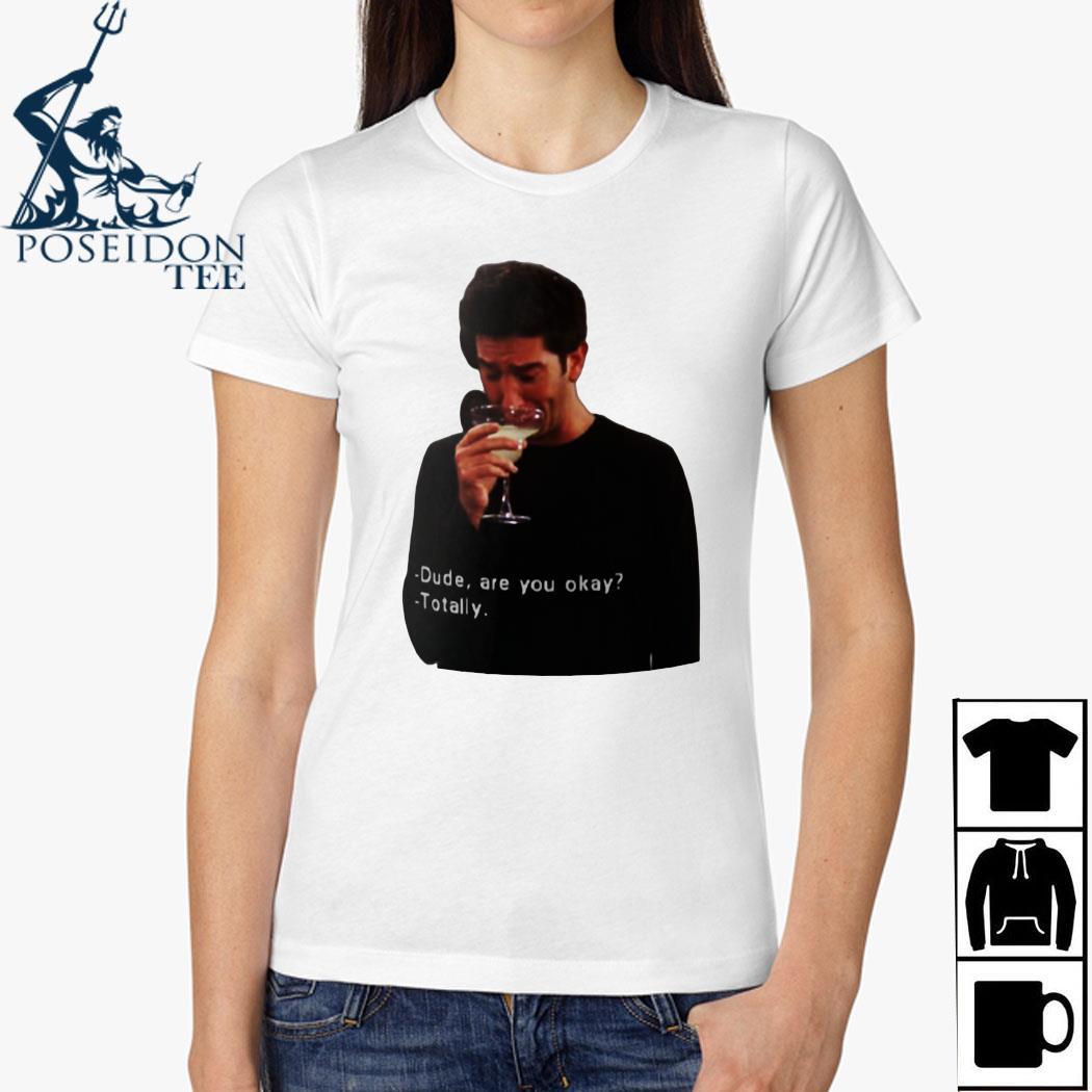 Ross Geller Dude Are You Okay Totally Shirt Ladies Shirt