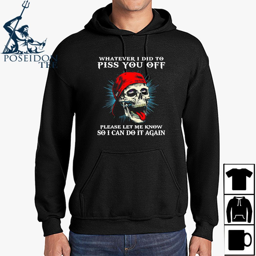 Skull Whatever I Did To Piss You Off Please Let Me Know So I Can Do It Again Shirt Hoodie