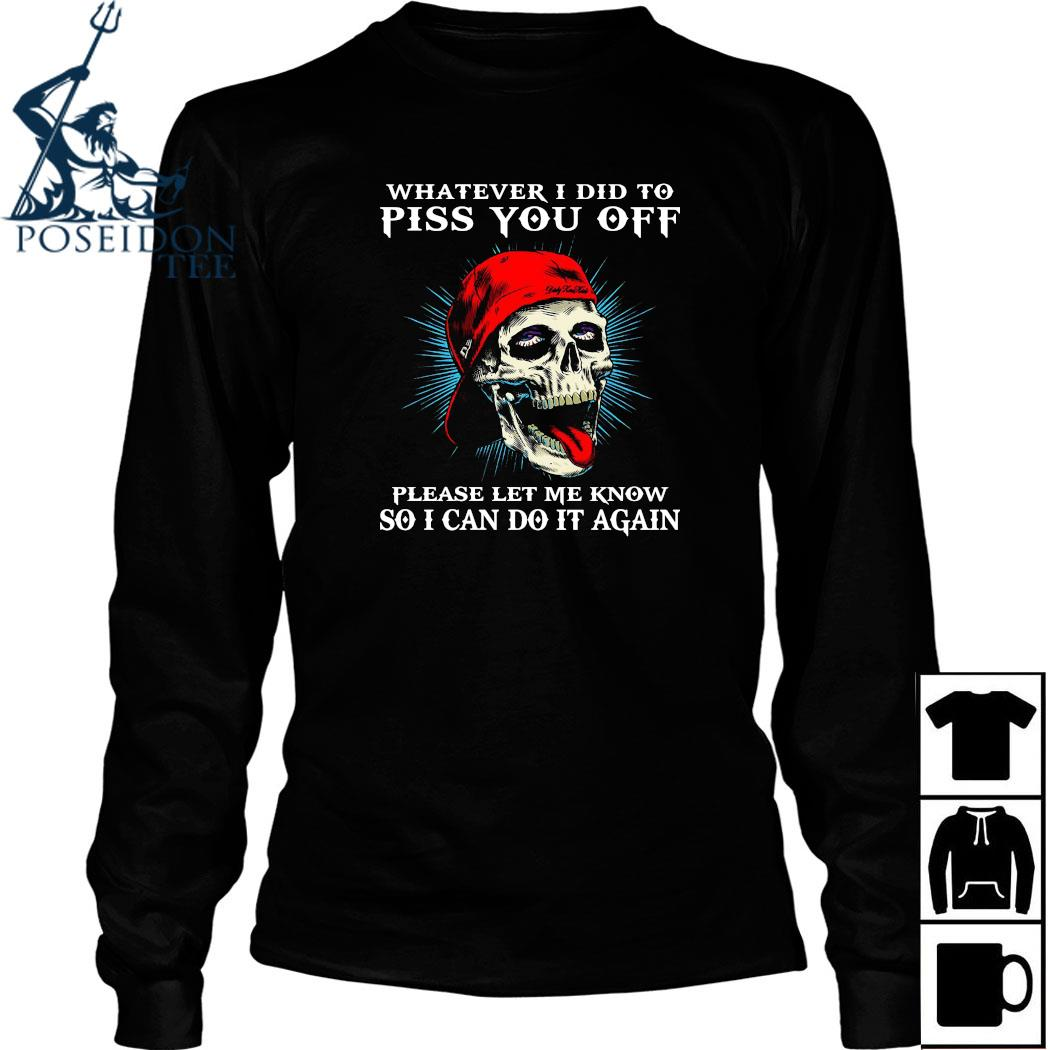 Skull Whatever I Did To Piss You Off Please Let Me Know So I Can Do It Again Shirt Long Sleeved
