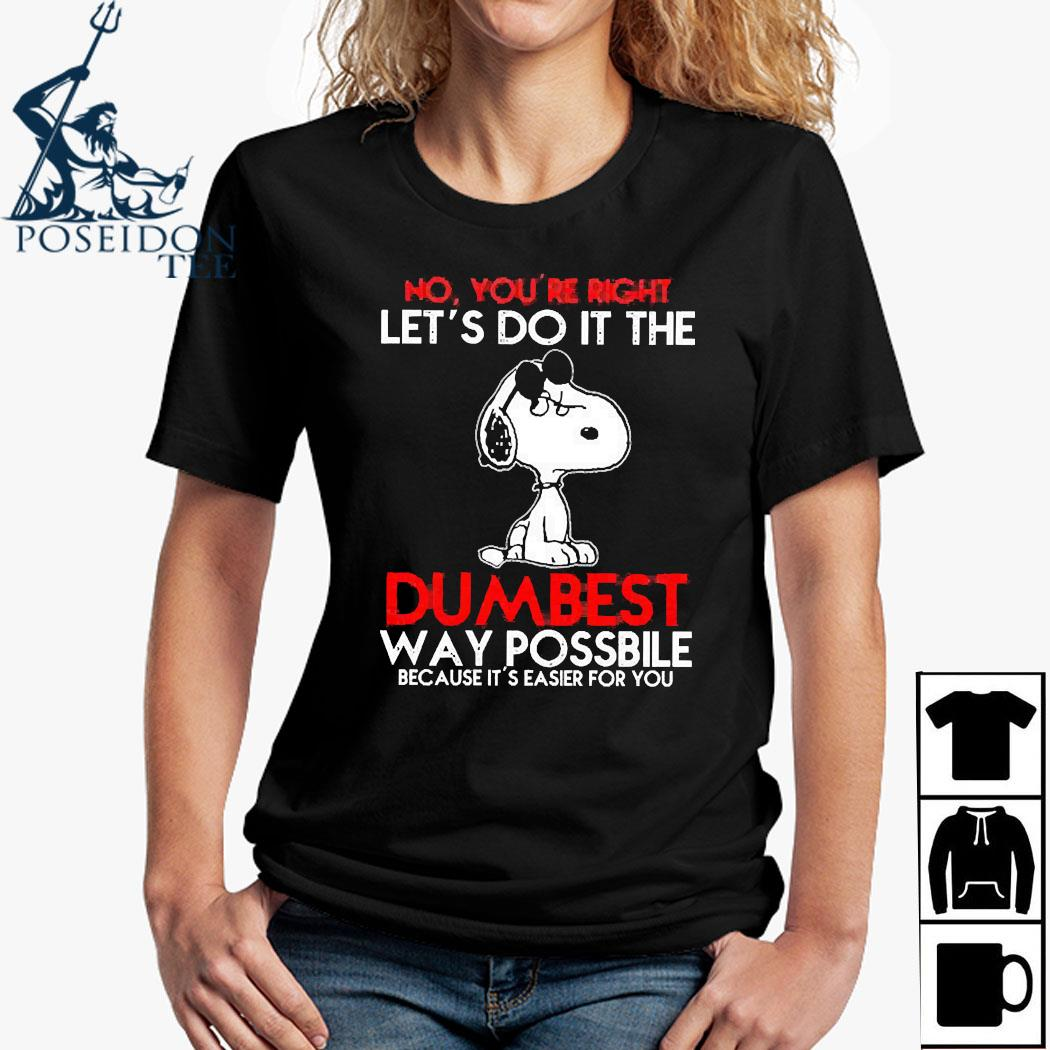 Snoopy No You're Right Let's Do It The Dumbest Way Possible Because It's Easier For You Shirt Ladies Shirt